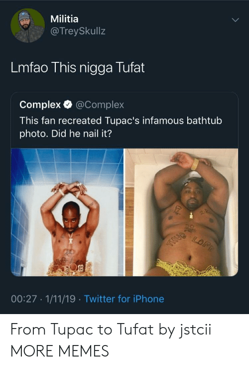 Complex, Dank, and Iphone: Militia  @TreySkullz  Lmfao This nigga Tufat  Complex @Complex  This fan recreated Tupac's infamous bathtub  photo. Did he nail it?  00:27 1/11/19 Twitter for iPhone From Tupac to Tufat by jstcii MORE MEMES