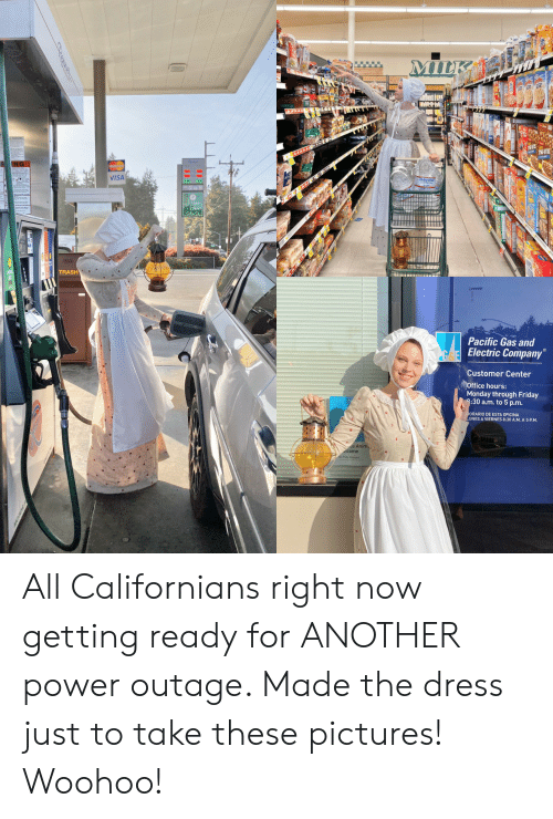 The Dress: MILK  AAAAA  VISA  Bean  TRASH  Pacific Gas and  Electric Company  Customer Center  Office hours:  Monday through Friday  8:30 a.m. to 5 p.m.  ORARIO DE ESTA OFICINA  UNES A VIERNES 8:30 A.M. A 5 P.M  ce Anim  lcome All Californians right now getting ready for ANOTHER power outage. Made the dress just to take these pictures! Woohoo!