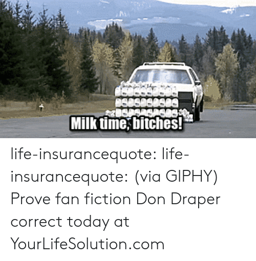 Fictioneer: Milk time, bitches! life-insurancequote: life-insurancequote: (via GIPHY)  Prove fan fiction Don Draper correct today at YourLifeSolution.com