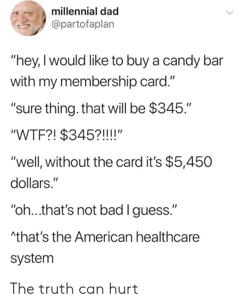 "Bad, Candy, and Dad: millennial dad  @partofaplan  ""hey,I would like to buy a candy bar  with my membership card.""  ""sure thing. that will be $345.""  ""WTF?! $345?!!!!""  ""well, without the card it's $5,450  dollars.""  ""oh..that's not bad lguess.""  that's the American healthcare  system The truth can hurt"