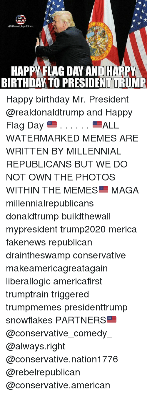 Birthday, Memes, and Happy Birthday: @Millennial Republicans  HAPPY FLAG DAY AND HAPPY  BIRTHDAY TO PRESIDENTTRUMP Happy birthday Mr. President @realdonaldtrump and Happy Flag Day 🇺🇸 . . . . . . 🇺🇸ALL WATERMARKED MEMES ARE WRITTEN BY MILLENNIAL REPUBLICANS BUT WE DO NOT OWN THE PHOTOS WITHIN THE MEMES🇺🇸 MAGA millennialrepublicans donaldtrump buildthewall mypresident trump2020 merica fakenews republican draintheswamp conservative makeamericagreatagain liberallogic americafirst trumptrain triggered trumpmemes presidenttrump snowflakes PARTNERS🇺🇸 @conservative_comedy_ @always.right @conservative.nation1776 @rebelrepublican @conservative.american