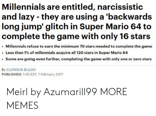 Dank, Lazy, and Memes: Millennials are entitled, narcissistic  and lazy they are using a 'backwards  long jump glitch in Super Mario 64 to  complete the game with only 16 stars  Millennials refuse to earn the minimum 70 stars needed to complete the game  Less than 1% of millennials acquire all 120 stars in Super Mario 64  Some are going even further, completing the game with only one or zero stars  By CLONGUS BULGO  PUBLISHED: 1:40 EST, 7 February 2017 Meirl by Azumarill99 MORE MEMES