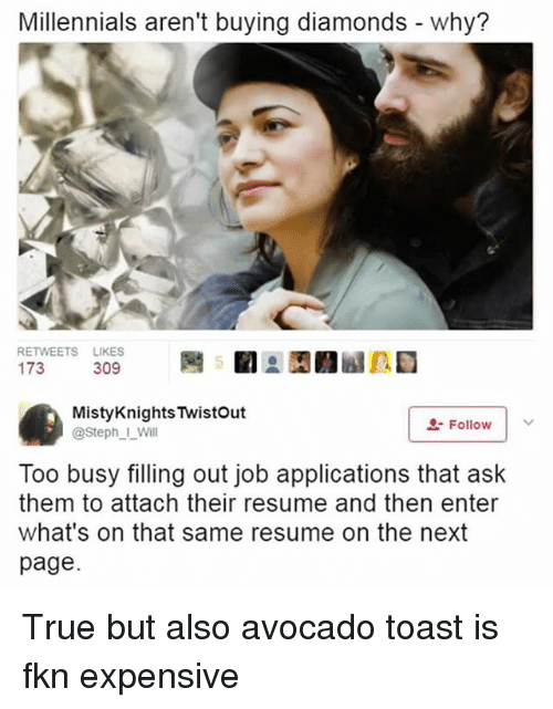 Memes, True, and Millennials: Millennials aren't buying diamonds - why?  RETWEETS LIKES  MistyKnights Twistout  @Steph I_Will  L-Follow  Too busy filling out job applications that ask  them to attach their resume and then enter  what's on that same resume on the next  page. True but also avocado toast is fkn expensive