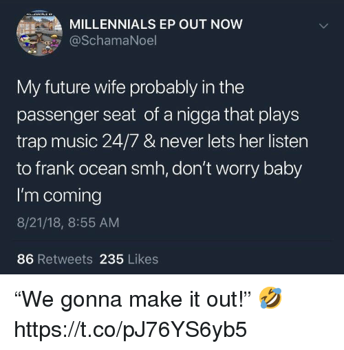 "Future Wife: MILLENNIALS EP OUT NOW  @SchamaNoel  My future wife probably in the  passenger seat of a nigga that plays  trap music 24/7 & never lets her listen  to frank ocean smh, don't worry baby  I'm coming  8/21/18, 8:55 AM  86 Retweets 235 Likes ""We gonna make it out!"" 🤣 https://t.co/pJ76YS6yb5"