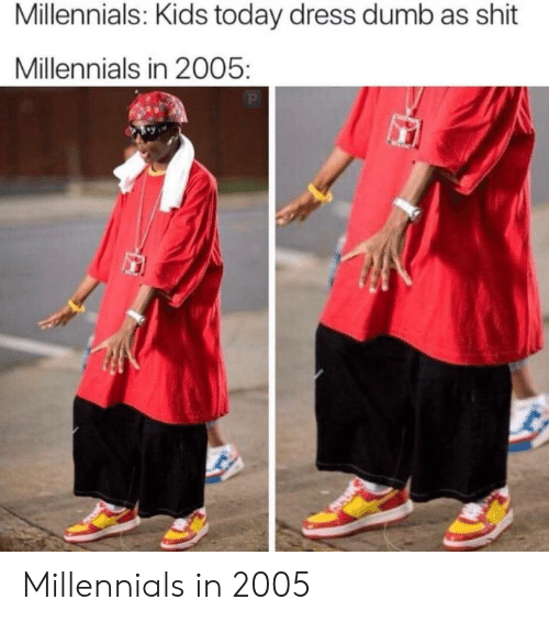 Kids Today: Millennials: Kids today dress dumb as shit  Millennials in 2005: Millennials in 2005