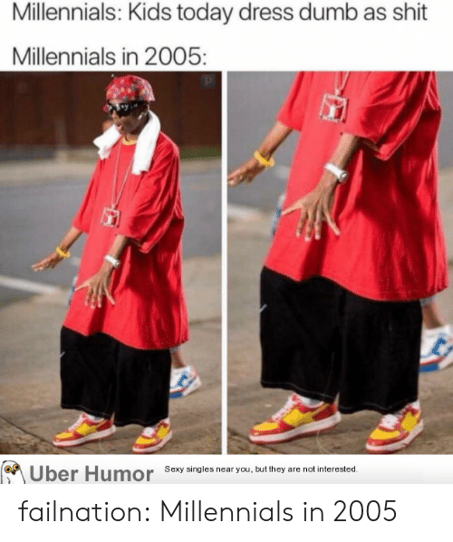 Kids Today: Millennials: Kids today dress dumb as shit  Millennials in 2005:  Uber Humor  Sexy singles near you, but they are not interested. failnation:  Millennials in 2005