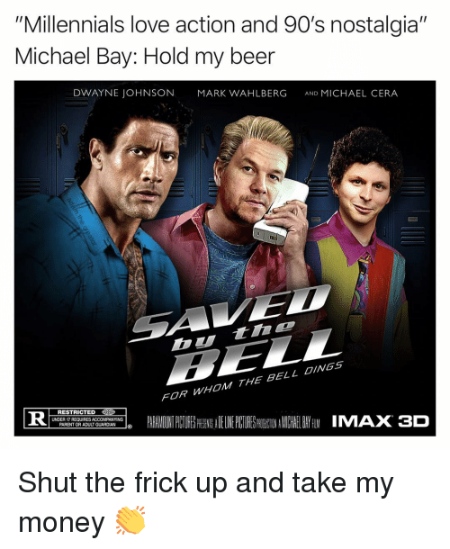 """Beer, Dwayne Johnson, and Frick: """"Millennials love action and 90's nostalgia""""  Michael Bay: Hold my beer  DWAYNE JOHNSON  MARK WAHLBERG  AND MICHAEL CERA  Dtinc  FOR WHOM THE BELL OINGS  PARALADINTPCURESPRESSADELINEPUTURES NEINAMICHIELBAYfilMIMAX3D  RESTRICTED  İDER REQUIRES A COMP NYI Gİ Shut the frick up and take my money 👏"""