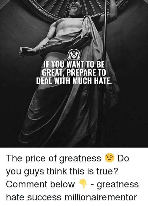 Memes, True, and Success: MILLIONAIE MENTOR  F YOU WANT TO BE  GREAT, PREPARE TO  DEAL WITH MUCH HATE The price of greatness 😉 Do you guys think this is true? Comment below 👇 - greatness hate success millionairementor