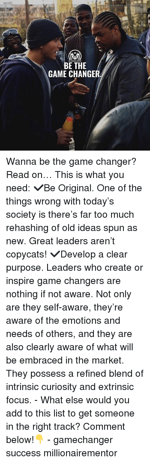 Memes, The Game, and Too Much: MILLIONAIRE MENT  BE THE  GAME CHANGER Wanna be the game changer? Read on… This is what you need: ✔️Be Original. One of the things wrong with today's society is there's far too much rehashing of old ideas spun as new. Great leaders aren't copycats! ✔️Develop a clear purpose. Leaders who create or inspire game changers are nothing if not aware. Not only are they self-aware, they're aware of the emotions and needs of others, and they are also clearly aware of what will be embraced in the market. They possess a refined blend of intrinsic curiosity and extrinsic focus. - What else would you add to this list to get someone in the right track? Comment below!👇 - gamechanger success millionairementor