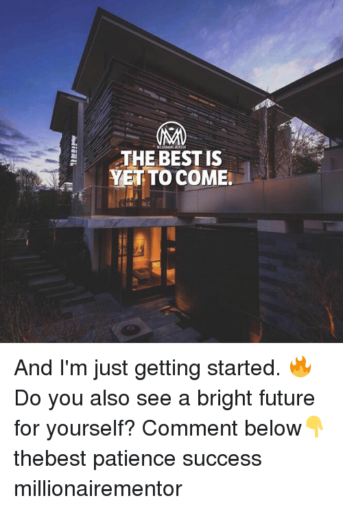 Future, Memes, and Best: MILLIONAIRE MENT  THE BEST IS  YET TO COME. And I'm just getting started. 🔥 Do you also see a bright future for yourself? Comment below👇 thebest patience success millionairementor