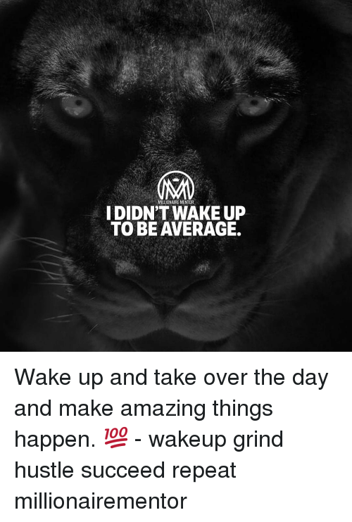Memes, Amazing, and 🤖: MILLIONAIRE MENTOR  DIDN'T WAKE UP  TO BE AVERAGE. Wake up and take over the day and make amazing things happen. 💯 - wakeup grind hustle succeed repeat millionairementor
