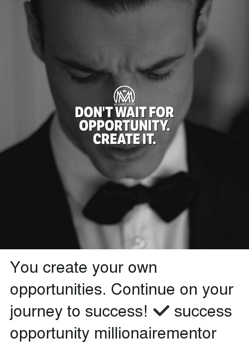 Journey, Memes, and Opportunity: MILLIONAIRE MENTOR  DON'T WAIT FOR  OPPORTUNITY  CREATEIT. You create your own opportunities. Continue on your journey to success! ✔️ success opportunity millionairementor