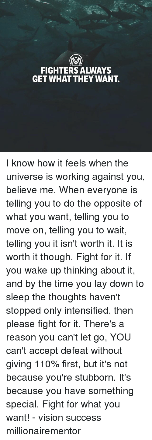Andrew Bogut, Memes, and Vision: MILLIONAIRE MENTOR  FIGHTERS ALWAYS  GET WHAT THEY WANT. I know how it feels when the universe is working against you, believe me. When everyone is telling you to do the opposite of what you want, telling you to move on, telling you to wait, telling you it isn't worth it. It is worth it though. Fight for it. If you wake up thinking about it, and by the time you lay down to sleep the thoughts haven't stopped only intensified, then please fight for it. There's a reason you can't let go, YOU can't accept defeat without giving 110% first, but it's not because you're stubborn. It's because you have something special. Fight for what you want! - vision success millionairementor