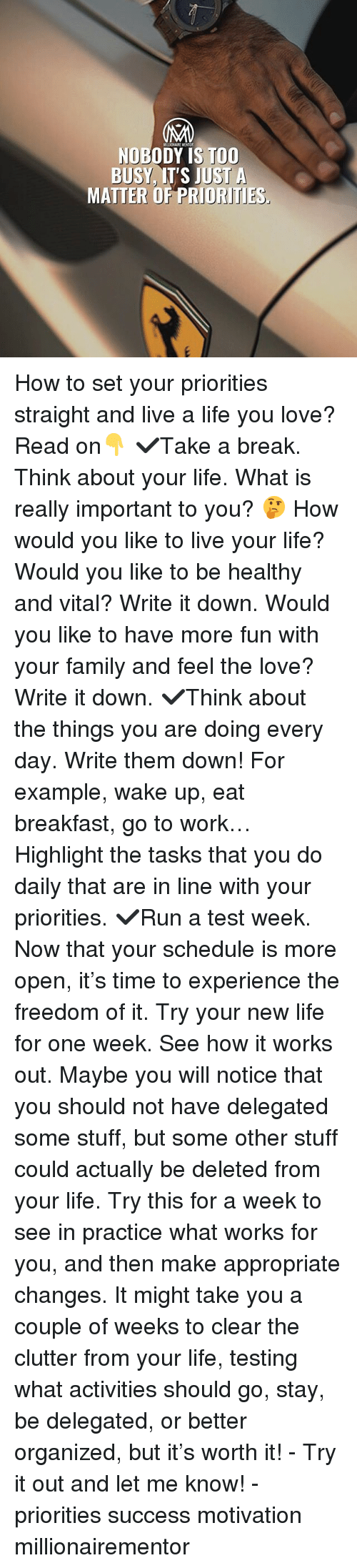 Family, Life, and Love: MILLIONAIRE MENTOR  NOBODY IS TOO  BUSY IT'S JUST A  MATTER OF PRIORITIES How to set your priorities straight and live a life you love? Read on👇 ✔️Take a break. Think about your life. What is really important to you? 🤔 How would you like to live your life? Would you like to be healthy and vital? Write it down. Would you like to have more fun with your family and feel the love? Write it down. ✔️Think about the things you are doing every day. Write them down! For example, wake up, eat breakfast, go to work… Highlight the tasks that you do daily that are in line with your priorities. ✔️Run a test week. Now that your schedule is more open, it's time to experience the freedom of it. Try your new life for one week. See how it works out. Maybe you will notice that you should not have delegated some stuff, but some other stuff could actually be deleted from your life. Try this for a week to see in practice what works for you, and then make appropriate changes. It might take you a couple of weeks to clear the clutter from your life, testing what activities should go, stay, be delegated, or better organized, but it's worth it! - Try it out and let me know! - priorities success motivation millionairementor