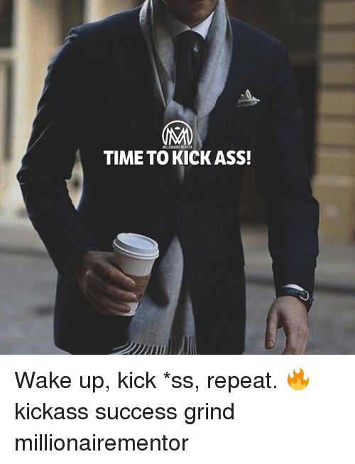 Repeatingly: MILLIONAIRE MENTOR  TIME TO KICK ASS! Wake up, kick *ss, repeat. 🔥 kickass success grind millionairementor