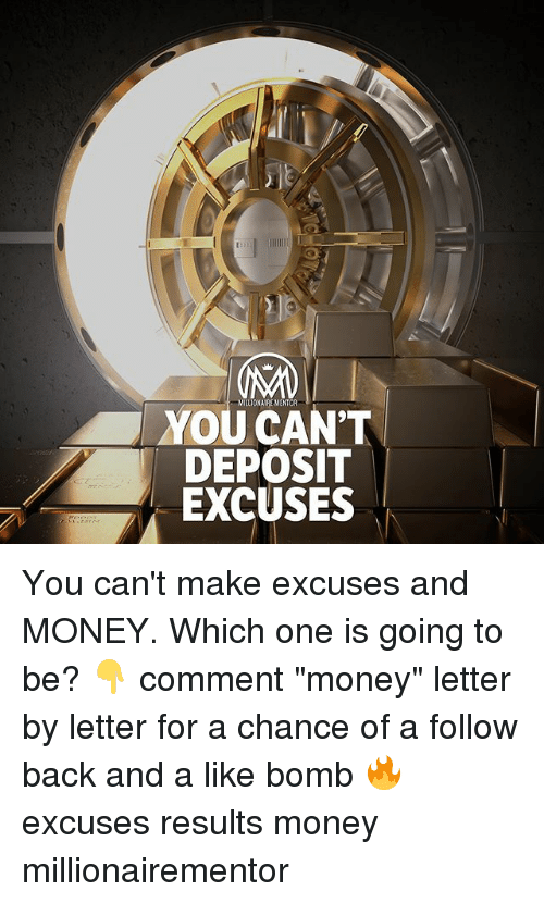 """Memes, Money, and Back: MILLIONAIRE MENTOR  YOU CAN'T  DEPOSIT  EXCUSES You can't make excuses and MONEY. Which one is going to be? 👇 comment """"money"""" letter by letter for a chance of a follow back and a like bomb 🔥 excuses results money millionairementor"""