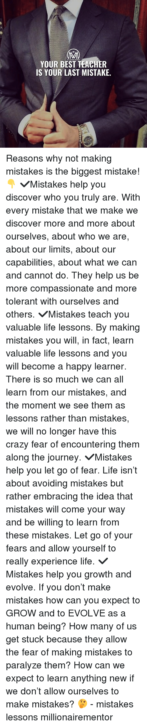 Crazy, Journey, and Life: MILLONAIRE MENTOR  YOUR BEST TEACHER  IS YOUR LAST MISTAKE. Reasons why not making mistakes is the biggest mistake!👇 ✔️Mistakes help you discover who you truly are. With every mistake that we make we discover more and more about ourselves, about who we are, about our limits, about our capabilities, about what we can and cannot do. They help us be more compassionate and more tolerant with ourselves and others. ✔️Mistakes teach you valuable life lessons. By making mistakes you will, in fact, learn valuable life lessons and you will become a happy learner. There is so much we can all learn from our mistakes, and the moment we see them as lessons rather than mistakes, we will no longer have this crazy fear of encountering them along the journey. ✔️Mistakes help you let go of fear. Life isn't about avoiding mistakes but rather embracing the idea that mistakes will come your way and be willing to learn from these mistakes. Let go of your fears and allow yourself to really experience life. ✔️Mistakes help you growth and evolve. If you don't make mistakes how can you expect to GROW and to EVOLVE as a human being? How many of us get stuck because they allow the fear of making mistakes to paralyze them? How can we expect to learn anything new if we don't allow ourselves to make mistakes? 🤔 - mistakes lessons millionairementor