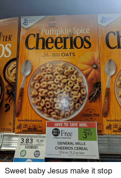 Andrew Bogut, Facts, and Funny: Mills  tificial Flavors or Colors  tificial sources  General  Mills  Limited  Edition  s Cheerios a  Pumpkin Spice  TER  TM  WHOLE  ingvediert GRAIN  TM  PLY M  Gluten Free  Sweetened Whole Grain Oat Cereal  Swetened WholeG  LOVE TO SAVE HERE.  OURCES  PER  110 0, 120  110 0  314 CUP  SERVING  CALORIES SAT FAT SODIUM SUGARS  CALORIES SAT  0%  SERVING  30Z(320g)  0%DV  SAVE  BUY 1  GET 1  SEE NUTRITION FACTS FOR İ AS PREPARED : INFORMATION  SEE NUTRITION FACTS  0221744 000-16000-12732 12-10.8 oz  of Equal or Lesser Price  3.83 35-46  GENERAL MILLS  PER OZ  GM PUMPKIN SPC CHEEROS LE  CHEERIOS CEREAL  10.6 to 15.2-oz box  gluten  free  (139 0809 GRO #1497 (8399) AA  QUANTITY LIMITS PER HOUSEHOLD APPLY  ove