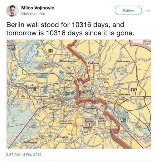 Tomorrow, Berlin, and Berlin Wall: Milos Vojinovic  @infinite_milos  Follow  Berlin wall stood for 10316 days, and  tomorrow is 10316 days since it is gone.  enbe  Wiesen  (Spand  ウ  Reinicken dorPakow  Weißensee  Jungfern  Tegel  Pren ae  Tiergartern  IV  Pree  Fried richs-  Lichten-  Charlottenburg  hain  berg Frieds  Wil mer  10  stadt-  re  kölln  fors t  SchönebergRopestral  Tempel- e  hof  Wuhl  Grun  /Boton  Ste glitz  Zehlendort  achten-  9:57 AM-4 Feb 2018