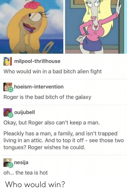 Bad, Bad Bitch, and Bitch: milpool-thrillhouse  Who would win in a bad bitch alien fight  hoeism-intervention  Roger is the bad bitch of the galaxy  ouijubell  Okay, but Roger also can't keep a man.  Pleackly has a man, a family, and isn't trapped  living in an attic. And to top it off - see those two  tongues? Roger wishes he could.  nesija  oh... the tea is hot Who would win?