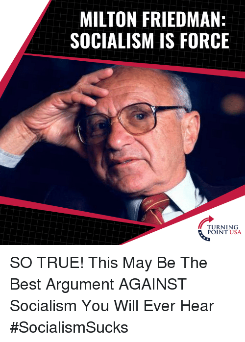 Memes, True, and Best: MILTON FRIEDMAN:  SOCIALISM IS FORCE  TURNING  POINT USA SO TRUE! This May Be The Best Argument AGAINST Socialism You Will Ever Hear #SocialismSucks