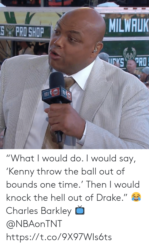 """Drake, Memes, and Nba: MILWALK  SPRO SHOP  PRO  KS  NBA NT """"What I would do. I would say, 'Kenny throw the ball out of bounds one time.' Then I would knock the hell out of Drake.""""   😂 Charles Barkley  📺 @NBAonTNT https://t.co/9X97WIs6ts"""