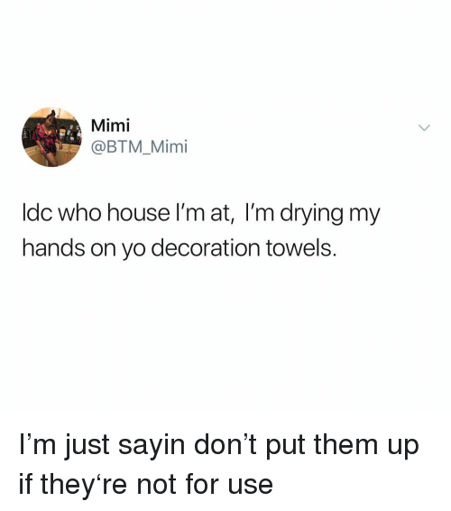 mimi: Mimi  @BTM_Mimi  Idc who house I'm at, I'm drying my  hands on yo decoration towels I'm just sayin don't put them up if they're not for use