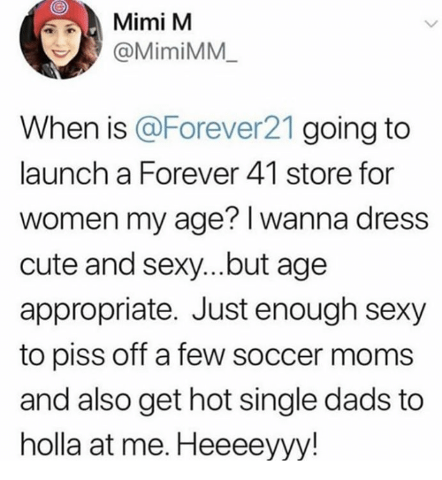 mimi: Mimi M  @MimiMM  When is Forever21 going to  launch a Forever 41 store for  women my age? I wanna dress  cute and sexy...but age  appropriate. Just enough sexy  to piss off a few soccer moms  and also get hot single dads to  holla at me. Heeeeyyy