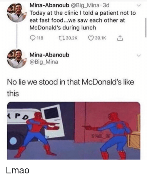 Fast Food, Food, and Lmao: Mina-Abanoub @Big Mina 3d  Today at the clinic I told a patient not to  eat fast food...we saw each other at  McDonald's during lunch  9118ロ30.2K 39.1K  Mina-Abanoub  @Big_Mina  No lie we stood in that McDonald's like  this  P D Lmao