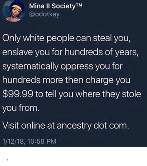 Memes, White People, and Ancestry: Mina II SocietyTM  @odotkay  Only white people can steal you,  enslave you for hundreds of years,  systematically oppress you for  hundreds more then charge you  $99.99 to tell you where they stole  you from  Visit online at ancestry dot conm  1/12/18, 10:58 PM .