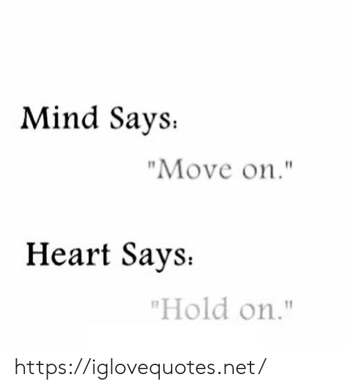 "Heart, Mind, and Net: Mind Says  ""Move on.""  Heart Says  ""Hold on."" https://iglovequotes.net/"
