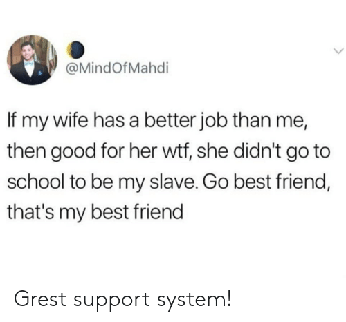 go to school: @MindOfMahdi  If my wife has a better job than me,  then good for her wtf, she didn't go to  school to be my slave. Go best friend,  that's my best friend Grest support system!