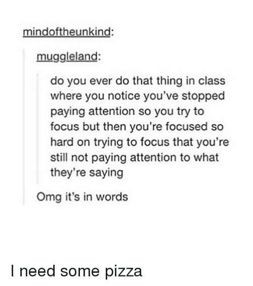 Memes, Omg, and Pizza: mindoftheunkind:  muggleland:  do you ever do that thing in class  where you notice you've stopped  paying attention so you try to  focus but then you're focused so  hard on trying to focus that you're  still not paying attention to what  they're saying  Omg it's in words I need some pizza
