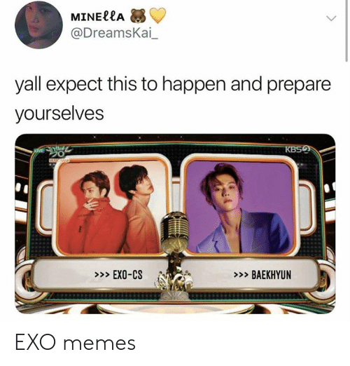 Baekhyun: MINE??Α  @DreamsKai  yall expect this to happen and prepare  yourselves  KBSQ  BAN  >EXO-CS  >BAEKHYUN EXO memes
