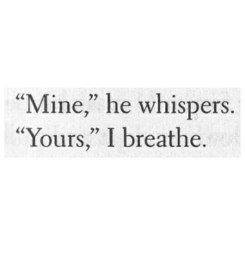 "Mine, Whispers, and Yours: ""Mine"" he whispers  ""Yours,"" I breathe."