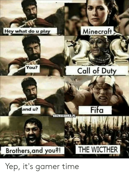 Fifa, Minecraft, and Call of Duty: Minecraft  Hey what do u play  You?  Call of Duty  Fifa  and u?  KUZNIAJANKA.PL  THE WICTHER  Brothers, and you?! Yep, it's gamer time