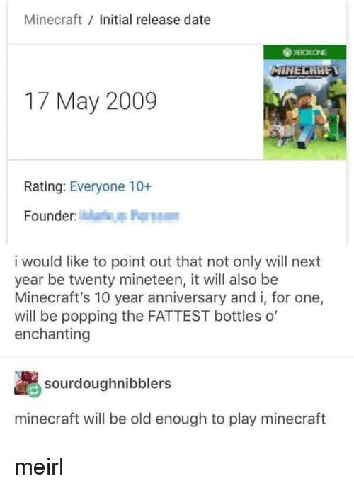 Minecraft, Date, and Old: Minecraft Initial release date  17 May 2009  Rating: Everyone 10+  Founder  i would like to point out that not only will next  year be twenty mineteen, it will also be  Minecraft's 10 year anniversary and i, for one,  will be popping the FATTEST bottles o'  enchanting  sourdoughnibblers  minecraft will be old enough to play minecraft meirl
