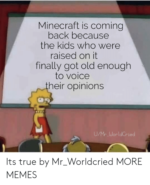 Dank, Memes, and Minecraft: Minecraft is coming  back because  the kids who were  raised on it  finally got old enough  to voice  heir opinions  UMr WorldCried Its true by Mr_Worldcried MORE MEMES