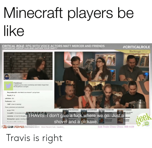 Be Like, Friends, and I Dont Give a Fuck: Minecraft players be  like  CRITICAL ROLE: RPG WITH VOICE ACTORS MATT MERCER AND FRIENDS  TOMORROW: GROUP HUG AND GATHER YOUR PARTY  #CRITICALROLE  Blackmagicadesign  DUNGON MASTRC  wwImHWA  Frankincer  1 signed up for a tech workshop and totaly forgot that  CriticalRole is tonight  Recycledhero28 what led to be tinkeret got back  Royalz X p  kin d  Paer ouch  YAZF whel of mending  Reven sheoee t subsobed  arw  VECRHEHA ENERPA  caoG THE GOLATH BARBARAN  Cnote70  18 more lets do the  LAM  TRAVIS: I don't give a fuck where we go. Just a  shovel and a pickaxe.  o much for tht gss  uberbaldy  NOE BARD  geek  Monkayhad ses-mendng we  OC ACABA  MO CAA  GL  madejwidn LAematics Most Recent Sub: Kaydren  Sub Train Choo Choo: 400 4:59 Travis is right