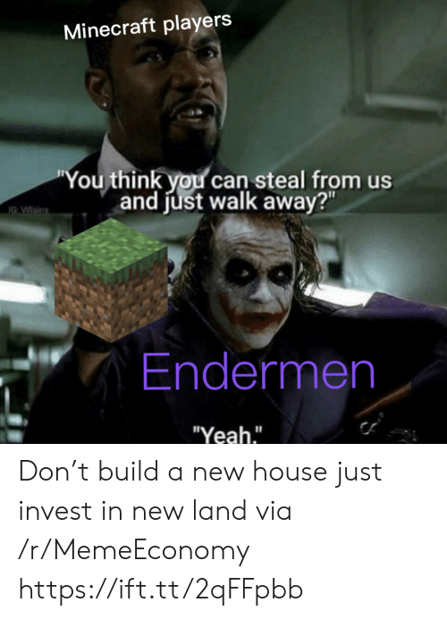 "build a: Minecraft players  ""You think you can steal from us  and just walk away?""  IG VIllains  Endermen  ""Yeah."" Don't build a new house just invest in new land via /r/MemeEconomy https://ift.tt/2qFFpbb"