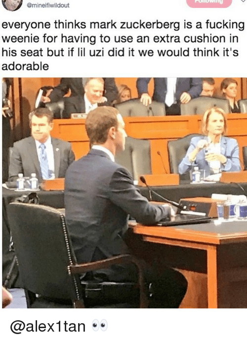Fucking, Mark Zuckerberg, and Dank Memes: @mineifiwildout  everyone thinks mark zuckerberg is a fucking  weenie for having to use an extra cushion in  his seat but if l uzi did it we would think it's  adorable @alex1tan 👀