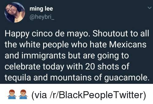 Blackpeopletwitter, Guacamole, and White People: ming lee  @heybri_  Happy cinco de mayo. Shoutout to all  the white people who hate Mexicans  and immigrants but are going to  celebrate today with 20 shots of  tequila and mountains of guacamole. <p>🤷🏽‍♂️🤷🏽‍♂️ (via /r/BlackPeopleTwitter)</p>