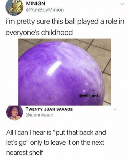 "Savage, Back, and Mini: MINIØN  @YahBoyMinion  i'm pretty sure this ball played a role in  everyone's childhood  @will_ent  TWENTY JUAN SAVAGE  @juannisaac  All I can I hear is ""put that back and  let's go"" only to leave it on the next  nearest shelf"