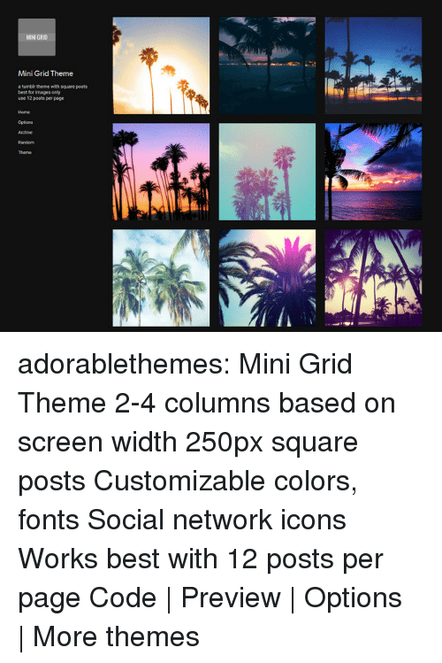 Target, Tumblr, and Best: MINI GR10  Mini Grid Theme  a tumbir thene with square posts  best for images only  use 12 posts per page  Home  Options adorablethemes: Mini Grid Theme 2-4 columns based on screen width 250px square posts Customizable colors, fonts Social network icons Works best with 12 posts per page Code | Preview | Options | More themes