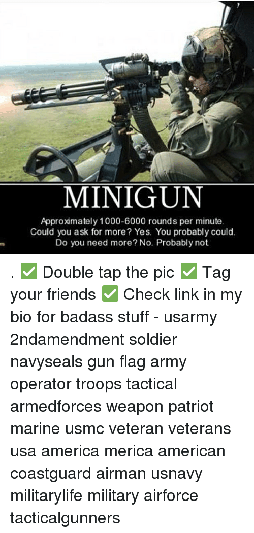Badasses: MINIGUN  Approxmately 1000-6000 rounds per minute  Could you ask for more? Yes. You probably could.  Do you need more? No. Probably not . ✅ Double tap the pic ✅ Tag your friends ✅ Check link in my bio for badass stuff - usarmy 2ndamendment soldier navyseals gun flag army operator troops tactical armedforces weapon patriot marine usmc veteran veterans usa america merica american coastguard airman usnavy militarylife military airforce tacticalgunners