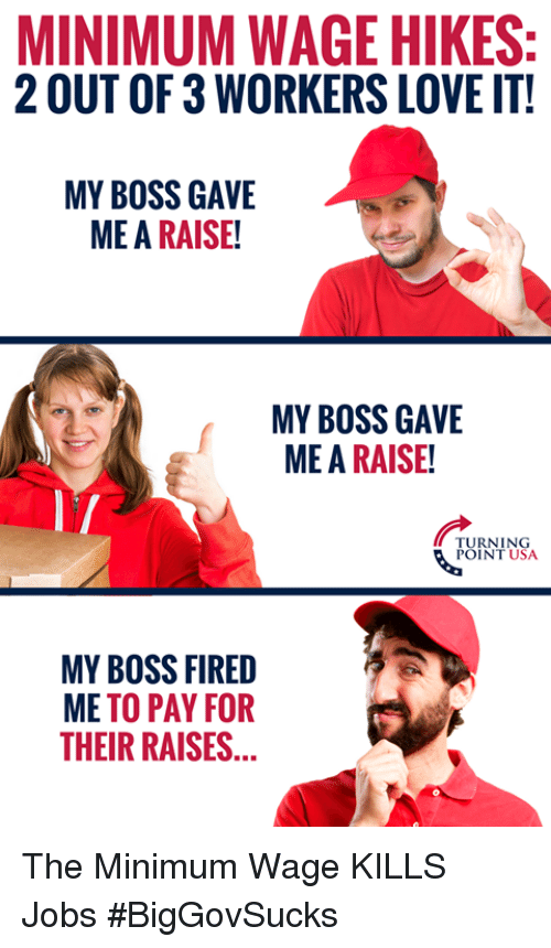 Love, Memes, and Jobs: MINIMUM WAGE HIKES:  2 OUT OF 3 WORKERS LOVE IT!  MY BOSS GAVE  ME A RAISE!  MY BOSS GAVE  ME A RAISE!  TURNING  POINT USA  MY BOSS FIRED  ME TO PAY FOR  THEIR RAISES... The Minimum Wage KILLS Jobs #BigGovSucks