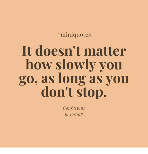 How, You, and Confucious:  #miniquotes  It doesn't matter  how slowly you  go, as long as you  don't stop  Confucious  n. 190108