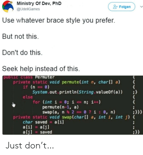 Ali: Ministry Of Dev, PhD  &Folgen  @UdellGames  Use whatever brace style you prefer.  But not this.  Don't do this  Seek help instead of this.  public class Permuter  private static void permute(int n, charll a)  if (n ==0)  System.out print ln (String . valueOf (a ) )  else  for (int i = 0; i <- n; i++)  permute(n-1, a)  Swap (a, n2 0?i: 0, n)  {  ;}}}  private static void swap(char[] a, int i, int j) {  char saved a[i]  ali]  alj]  alj]  saved Just don't…