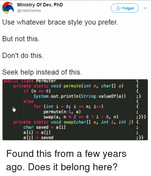 Ali, Help, and Private: Ministry Of Dev, PhD  @UdellGames  & Folgen  Use whatever brace style you prefer  But not this  Don't do this  Seek help instead of this  pub Lic class Permuter  private static void permute(int n, char[] a)  if (n 0)  System.out.println (String.value0f (a));h  else  for (int i = 0; i <= n; i++)  permute(n-1, a)  :h  private static void swap (char[l a, int i, int j) t  char saved alil  ali] a[j]  alj] saved Found this from a few years ago. Does it belong here?