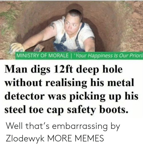 Dank, Memes, and Target: MINISTRY OF MORALE | 'Your Happiness Is Our Priori  Man digs 12ft deep hole  without realising his metal  detector was picking up his  steel toe cap safety boots. Well that's embarrassing by Zlodewyk MORE MEMES